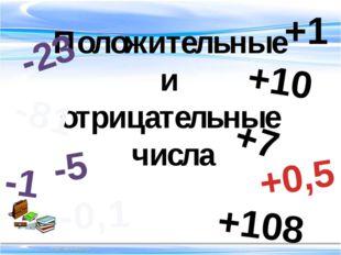 Положительные и отрицательные числа -5 -81 -0,1 -23 -1 +10 +7 +0,5 +108 +1