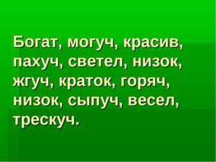 Богат, могуч, красив, пахуч, светел, низок, жгуч, краток, горяч, низок, сыпуч