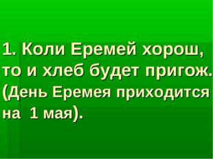 1. Коли Еремей хорош, то и хлеб будет пригож. (День Еремея приходится на 1 ма