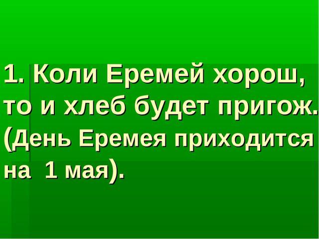 1. Коли Еремей хорош, то и хлеб будет пригож. (День Еремея приходится на 1 ма...