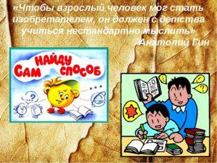 «Чтобы взрослый человек мог стать изобретателем, он должен с детства учиться