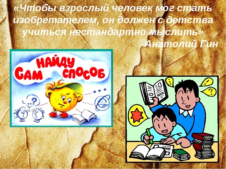 «Чтобы взрослый человек мог стать изобретателем, он должен с детства учиться...