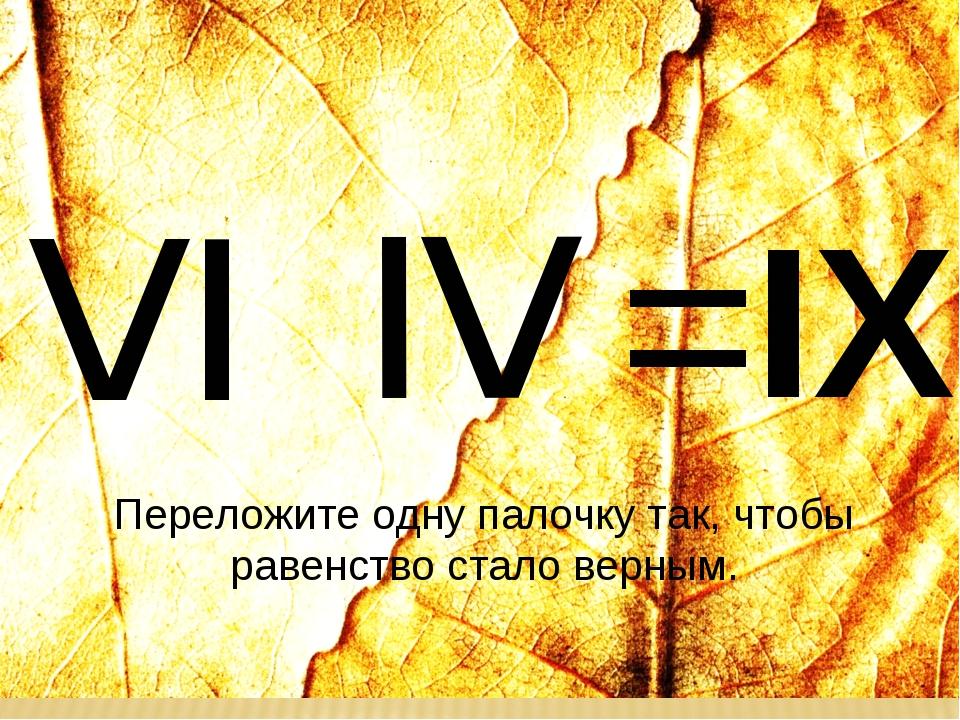 ≤ ≥ IХ = ̶ Переложите одну палочку так, чтобы равенство стало верным.