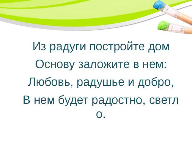Из радуги постройте дом Основу заложите в нем: Любовь, радушье и добро, В не...