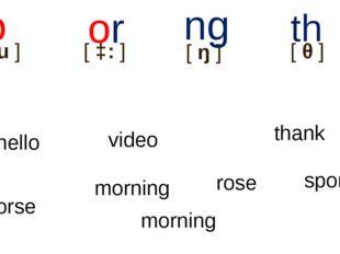 [əu] o [ɔ:] or [ŋ] ng hello [θ] th morning thank rose video sport hor