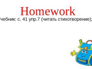 Homework Учебник: с. 41 упр.7 (читать стихотворение);