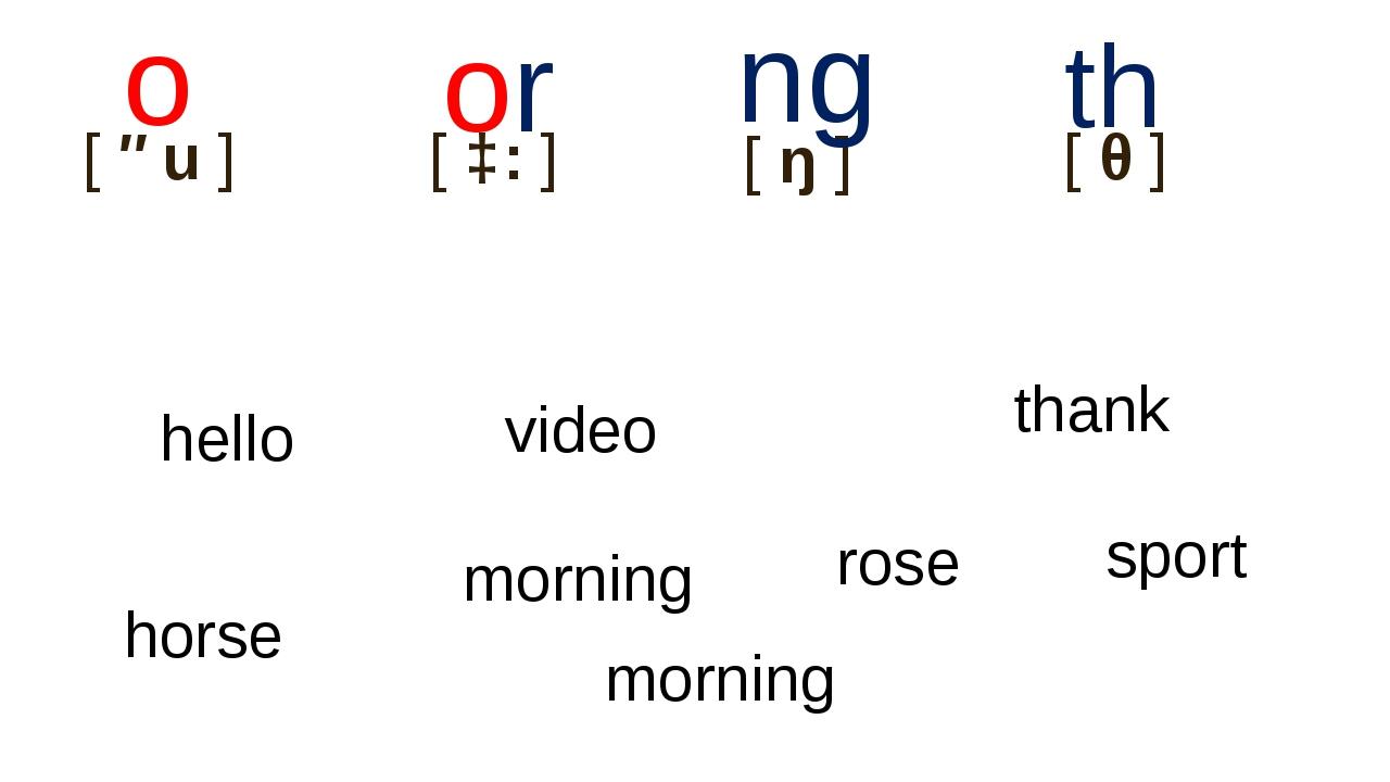 [əu] o [ɔ:] or [ŋ] ng hello [θ] th morning thank rose video sport hor...