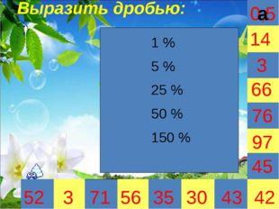 0,5 Выразить дробью: : 3 35 30 66 45 42 52 3 71 56 43 97 76 14 1 % 5 % 25 %