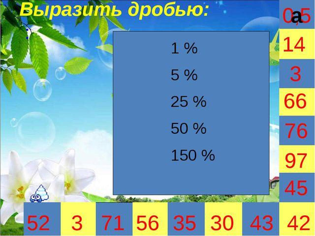 0,5 Выразить дробью: : 3 35 30 66 45 42 52 3 71 56 43 97 76 14 1 % 5 % 25 %...