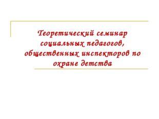 Теоретический семинар социальных педагогов, общественных инспекторов по охран