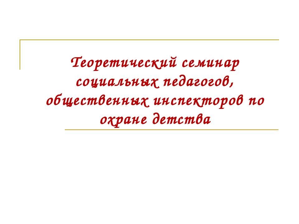 Теоретический семинар социальных педагогов, общественных инспекторов по охран...