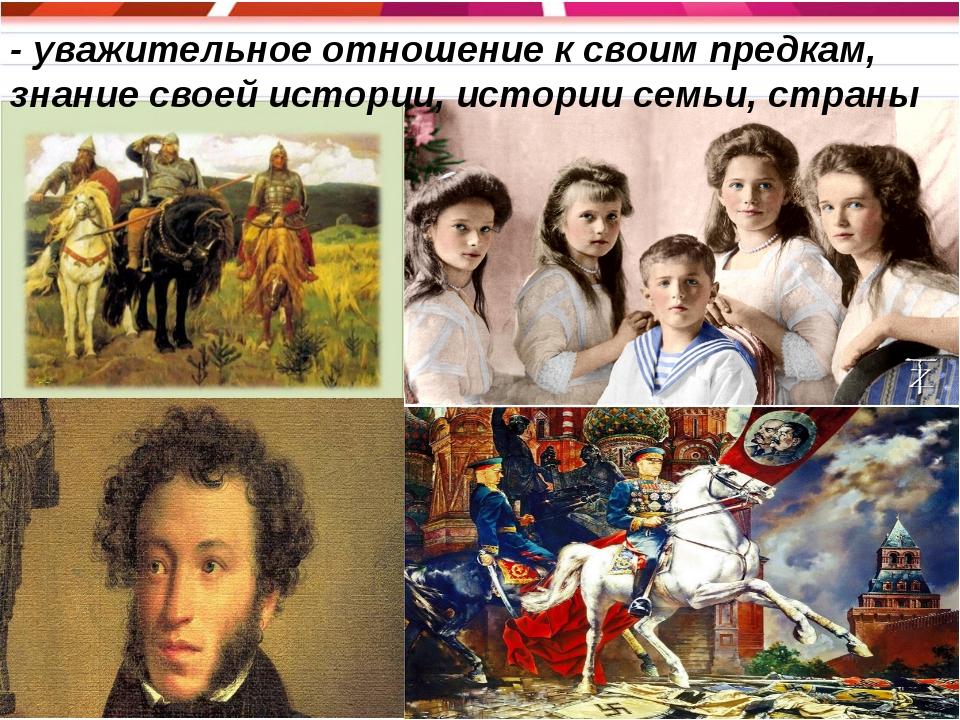 - уважительное отношение к своим предкам, знание своей истории, истории семьи...