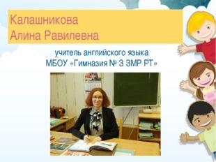 Калашникова Алина Равилевна учитель английского языка МБОУ «Гимназия № З ЗМР