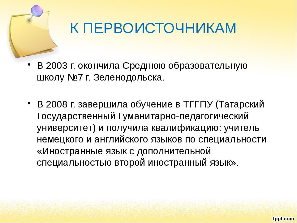 К ПЕРВОИСТОЧНИКАМ В 2003 г. окончила Среднюю образовательную школу №7 г. Зеле...