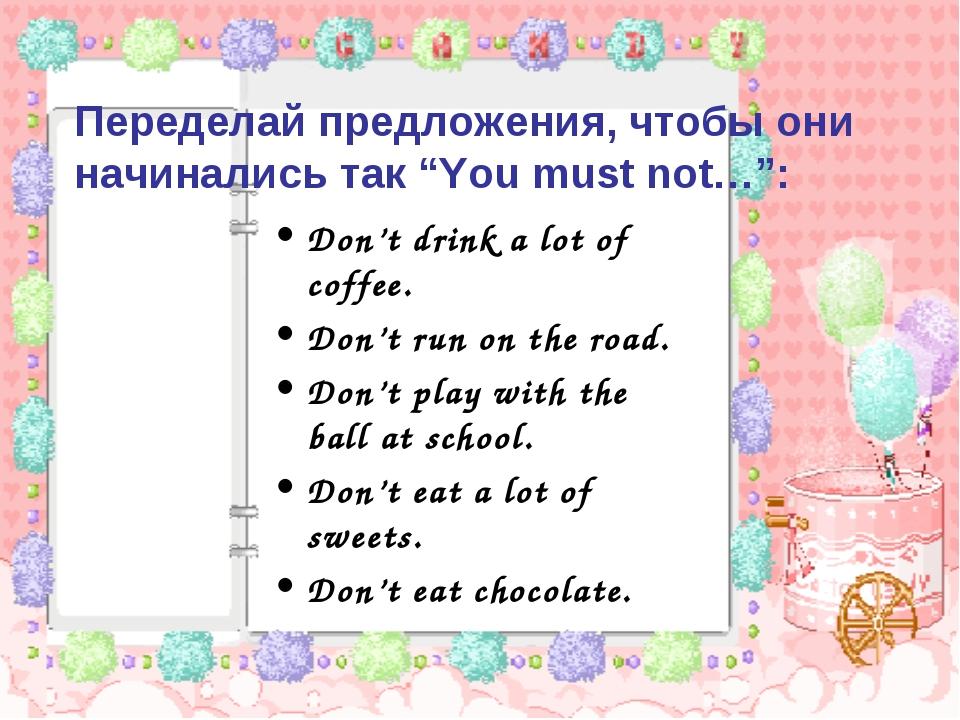 """Переделай предложения, чтобы они начинались так """"You must not…"""": Don't drink..."""