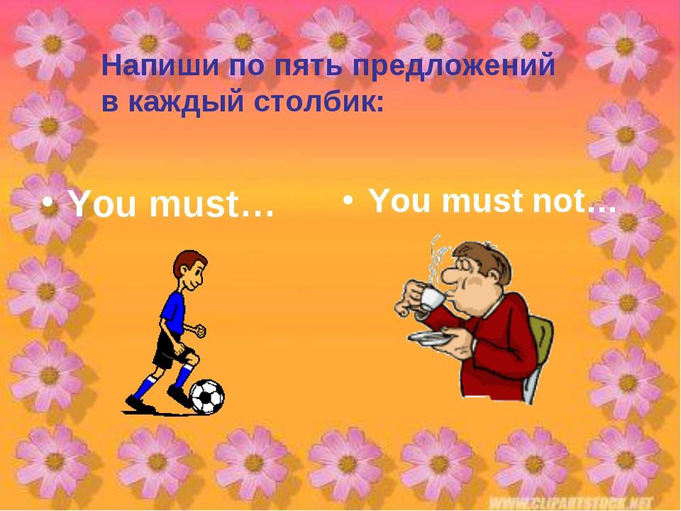 Напиши по пять предложений в каждый столбик: You must… You must not…
