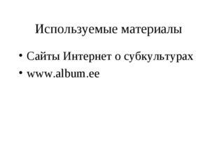 Используемые материалы Сайты Интернет о субкультурах www.album.ee