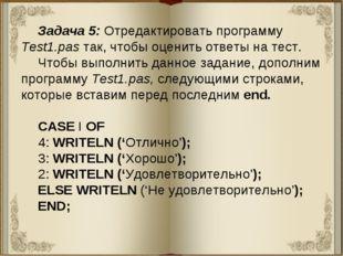 Задача 5: Отредактировать программу Test1.pas так, чтобы оценить ответы на те