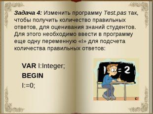 Задача 4: Изменить программу Test.pas так, чтобы получить количество правильн