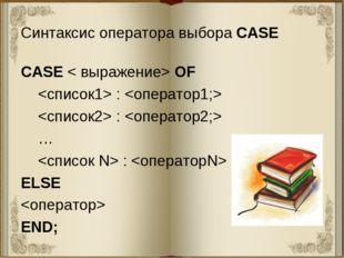 Синтаксис оператора выбора CASE CASE < выражение> OF  :   :  …  :  ELSE  END;