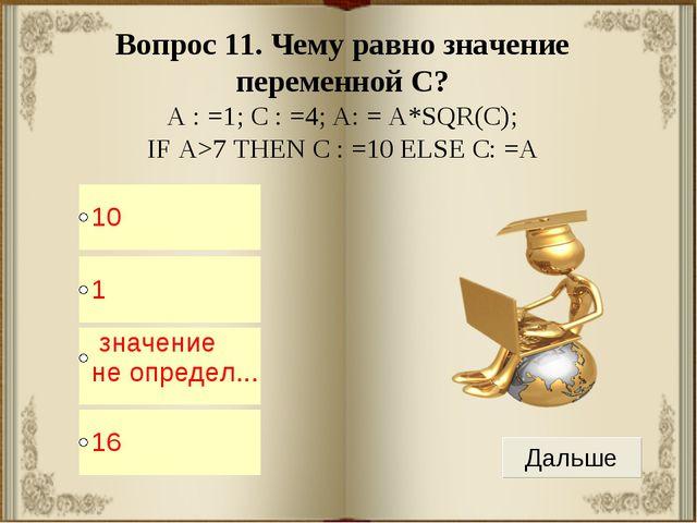 Вопрос 11. Чему равно значение переменной С? A : =1; C : =4; A: = A*SQR(С); I...