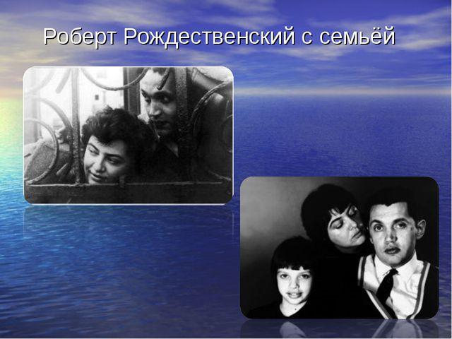 Роберт Рождественский с семьёй