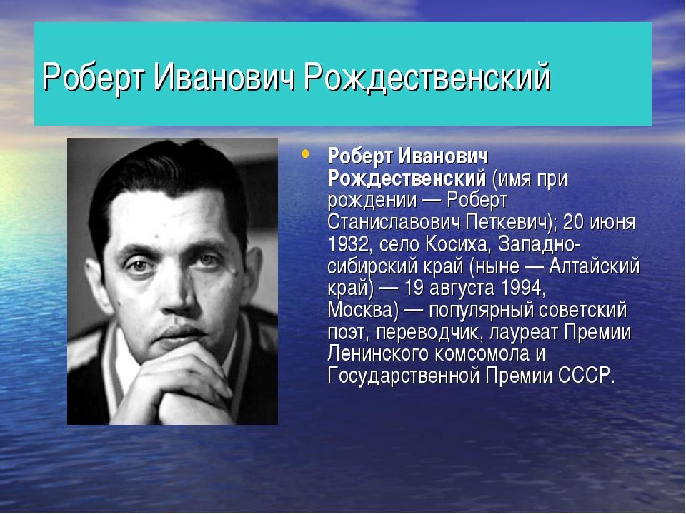 Роберт Иванович Рождественский Роберт Иванович Рождественский (имя при рожден...