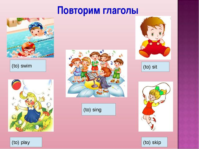 Повторим глаголы (to) swim (to) play (to) sing (to) sit (to) skip