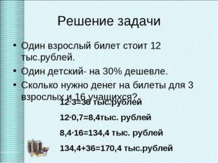 Решение задачи Один взрослый билет стоит 12 тыс.рублей. Один детский- на 30%