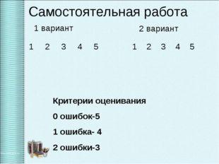 Самостоятельная работа 2 вариант Критерии оценивания 0 ошибок-5 1 ошибка- 4 2