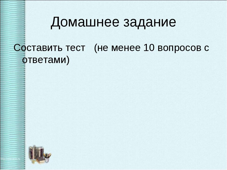 Домашнее задание Составить тест (не менее 10 вопросов с ответами)