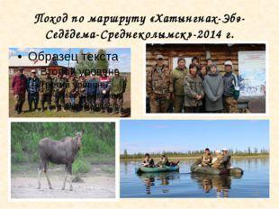 Поход по маршруту «Хатынгнах-Эбэ-Седёдема-Среднеколымск»-2014 г.
