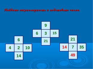 Найдите закономерность и подставьте числа. 6 2 10 14 4 9 3 15 21 6 21 7 35 14