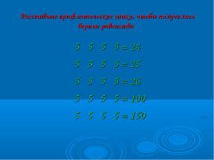 Расставьте арифметические знаки, чтобы получились верные равенства 5 5 5 5 =