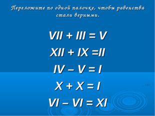 Переложите по одной палочке, чтобы равенства стали верными. VII + III = V XII