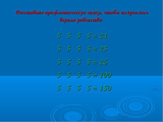Расставьте арифметические знаки, чтобы получились верные равенства 5 5 5 5 =...