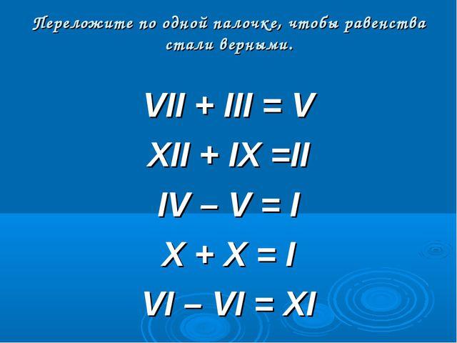 Переложите по одной палочке, чтобы равенства стали верными. VII + III = V XII...