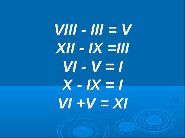 VIII - III = V XII - IX =III VI - V = I X - IX = I VI +V = XI