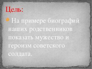 На примере биографий наших родственников показать мужество и героизм советско