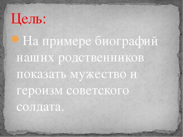 На примере биографий наших родственников показать мужество и героизм советско...