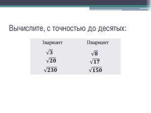 Вычислите, с точностью до десятых: Iвариант IIвариант