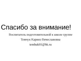 Спасибо за внимание! Воспитатель подготовительной к школе группе Темчук Карин