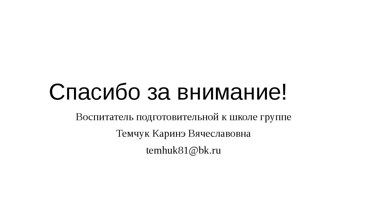 Спасибо за внимание! Воспитатель подготовительной к школе группе Темчук Карин...