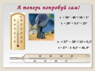 А теперь попробуй сам! с = 37° – 38° / 10 = 0,1° с = 50° - 40 °/ 10 = 1° t =