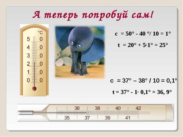 А теперь попробуй сам! с = 37° – 38° / 10 = 0,1° с = 50° - 40 °/ 10 = 1° t =...