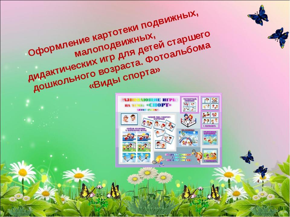 Оформление картотеки подвижных, малоподвижных, дидактических игр для детей ст...