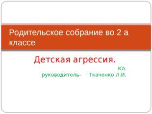 Детская агрессия. Кл. руководитель- Ткаченко Л.И. Родительское собрание во 2