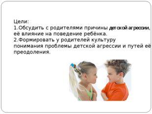 Цели: 1.Обсудить с родителями причины детской агрессии, её влияние на поведен