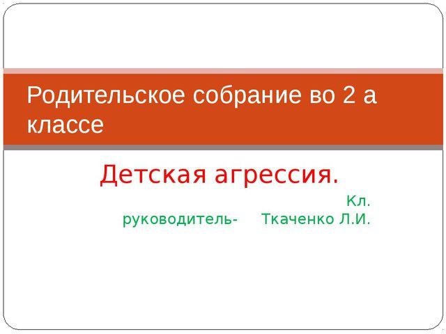Детская агрессия. Кл. руководитель- Ткаченко Л.И. Родительское собрание во 2...