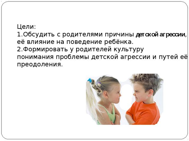 Цели: 1.Обсудить с родителями причины детской агрессии, её влияние на поведен...